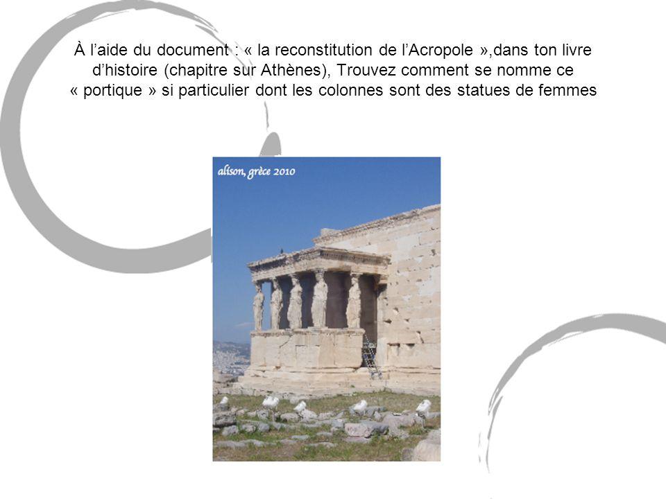 À l'aide du document : « la reconstitution de l'Acropole »,dans ton livre d'histoire (chapitre sur Athènes), Trouvez comment se nomme ce « portique » si particulier dont les colonnes sont des statues de femmes