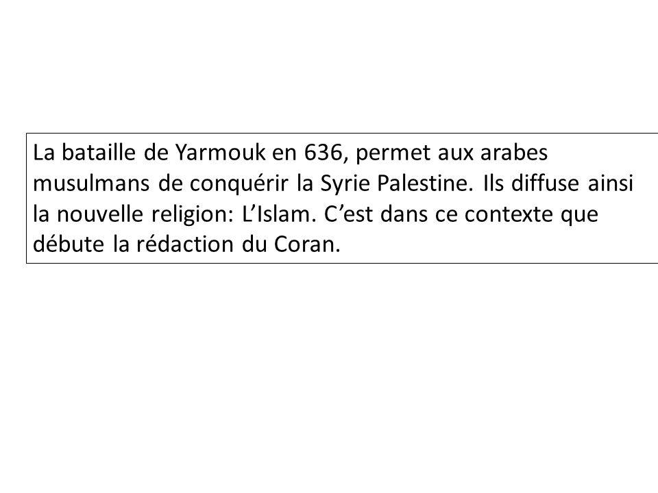 La bataille de Yarmouk en 636, permet aux arabes musulmans de conquérir la Syrie Palestine.