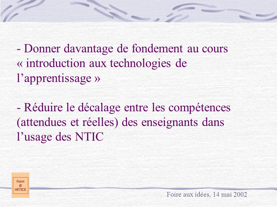 - Donner davantage de fondement au cours « introduction aux technologies de l'apprentissage » - Réduire le décalage entre les compétences (attendues et réelles) des enseignants dans l'usage des NTIC
