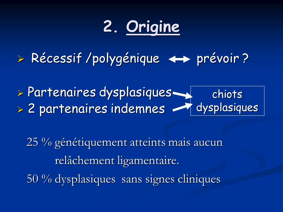 2. Origine Récessif /polygénique prévoir Partenaires dysplasiques