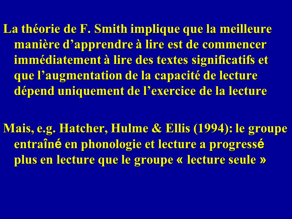 La théorie de F. Smith implique que la meilleure manière d'apprendre à lire est de commencer immédiatement à lire des textes significatifs et que l'augmentation de la capacité de lecture dépend uniquement de l'exercice de la lecture