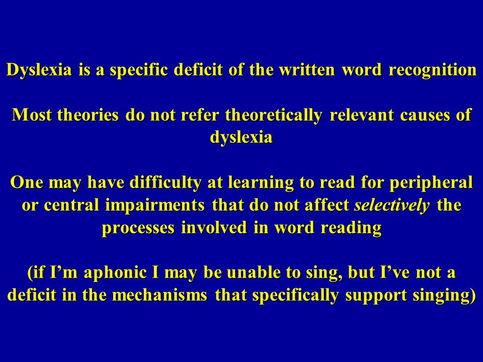 Dyslexia is a specific deficit of the written word recognition Most theories do not refer theoretically relevant causes of dyslexia One may have difficulty at learning to read for peripheral or central impairments that do not affect selectively the processes involved in word reading (if I'm aphonic I may be unable to sing, but I've not a deficit in the mechanisms that specifically support singing)
