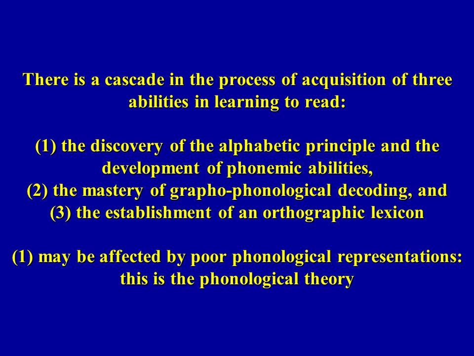 There is a cascade in the process of acquisition of three abilities in learning to read: (1) the discovery of the alphabetic principle and the development of phonemic abilities, (2) the mastery of grapho-phonological decoding, and (3) the establishment of an orthographic lexicon (1) may be affected by poor phonological representations: this is the phonological theory
