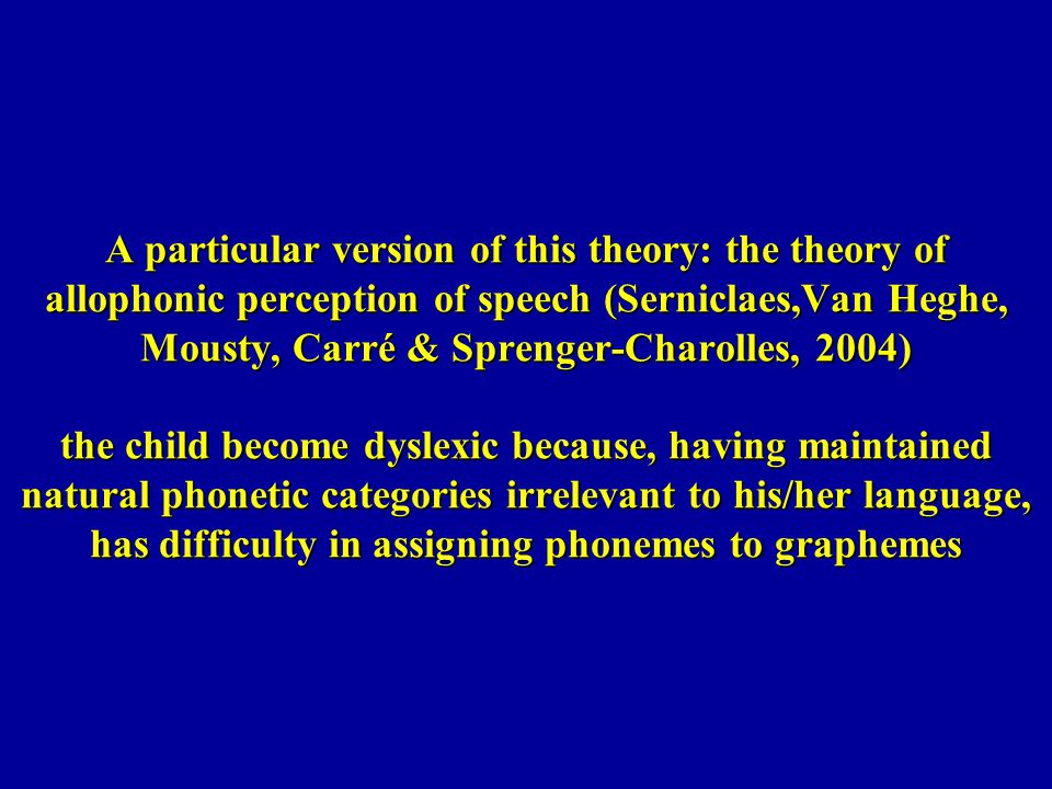 A particular version of this theory: the theory of allophonic perception of speech (Serniclaes,Van Heghe, Mousty, Carré & Sprenger-Charolles, 2004) the child become dyslexic because, having maintained natural phonetic categories irrelevant to his/her language, has difficulty in assigning phonemes to graphemes
