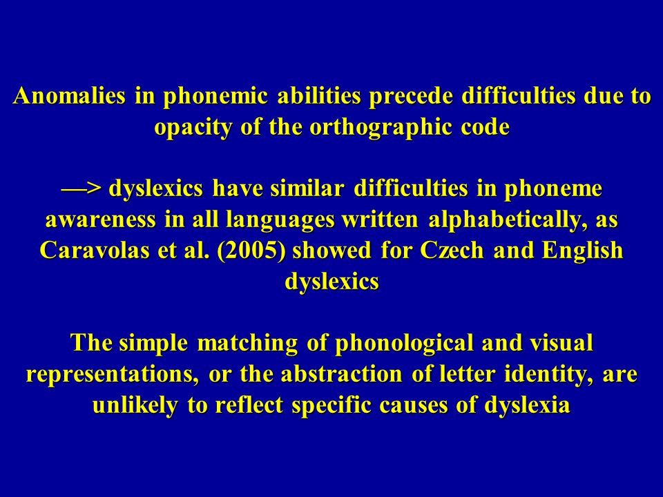 Anomalies in phonemic abilities precede difficulties due to opacity of the orthographic code —> dyslexics have similar difficulties in phoneme awareness in all languages written alphabetically, as Caravolas et al.