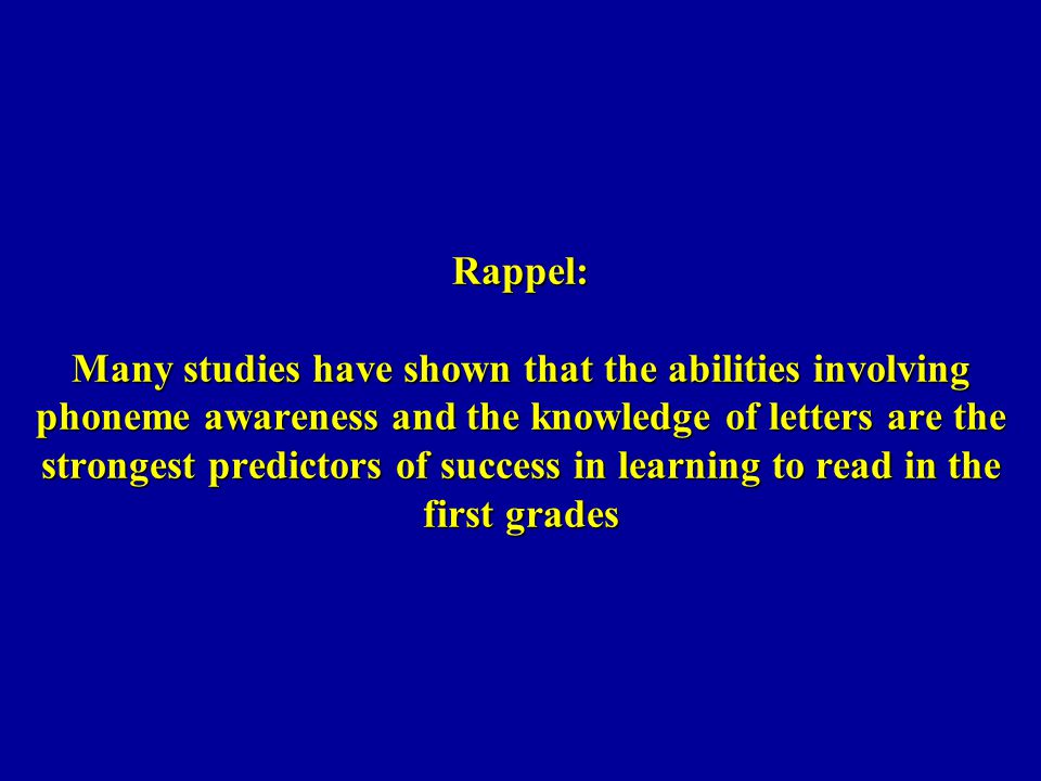 Rappel: Many studies have shown that the abilities involving phoneme awareness and the knowledge of letters are the strongest predictors of success in learning to read in the first grades