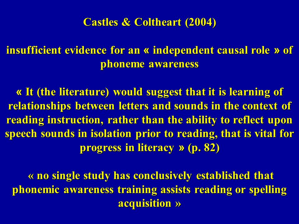 Castles & Coltheart (2004) insufficient evidence for an « independent causal role » of phoneme awareness « It (the literature) would suggest that it is learning of relationships between letters and sounds in the context of reading instruction, rather than the ability to reflect upon speech sounds in isolation prior to reading, that is vital for progress in literacy » (p.