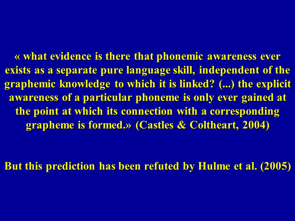 « what evidence is there that phonemic awareness ever exists as a separate pure language skill, independent of the graphemic knowledge to which it is linked (...) the explicit awareness of a particular phoneme is only ever gained at the point at which its connection with a corresponding grapheme is formed.» (Castles & Coltheart, 2004) But this prediction has been refuted by Hulme et al.