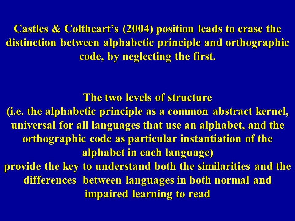 Castles & Coltheart's (2004) position leads to erase the distinction between alphabetic principle and orthographic code, by neglecting the first.