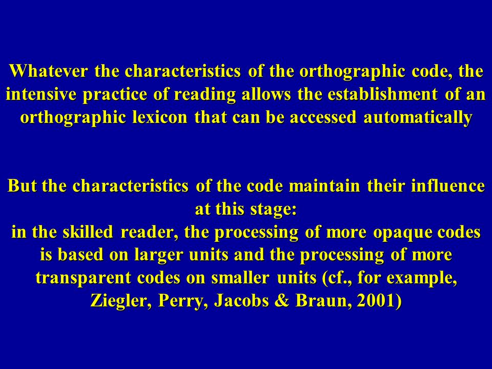 Whatever the characteristics of the orthographic code, the intensive practice of reading allows the establishment of an orthographic lexicon that can be accessed automatically But the characteristics of the code maintain their influence at this stage: in the skilled reader, the processing of more opaque codes is based on larger units and the processing of more transparent codes on smaller units (cf., for example, Ziegler, Perry, Jacobs & Braun, 2001)