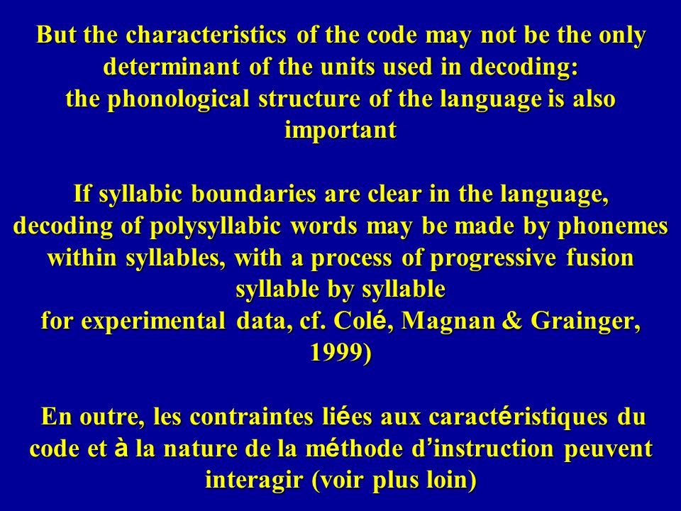 But the characteristics of the code may not be the only determinant of the units used in decoding: the phonological structure of the language is also important If syllabic boundaries are clear in the language, decoding of polysyllabic words may be made by phonemes within syllables, with a process of progressive fusion syllable by syllable for experimental data, cf.