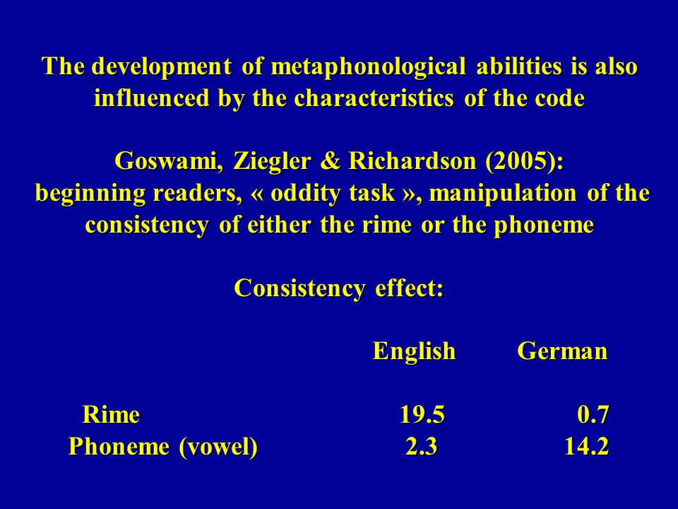 The development of metaphonological abilities is also influenced by the characteristics of the code Goswami, Ziegler & Richardson (2005): beginning readers, « oddity task », manipulation of the consistency of either the rime or the phoneme Consistency effect: English German Rime 19.5 0.7 Phoneme (vowel) 2.3 14.2