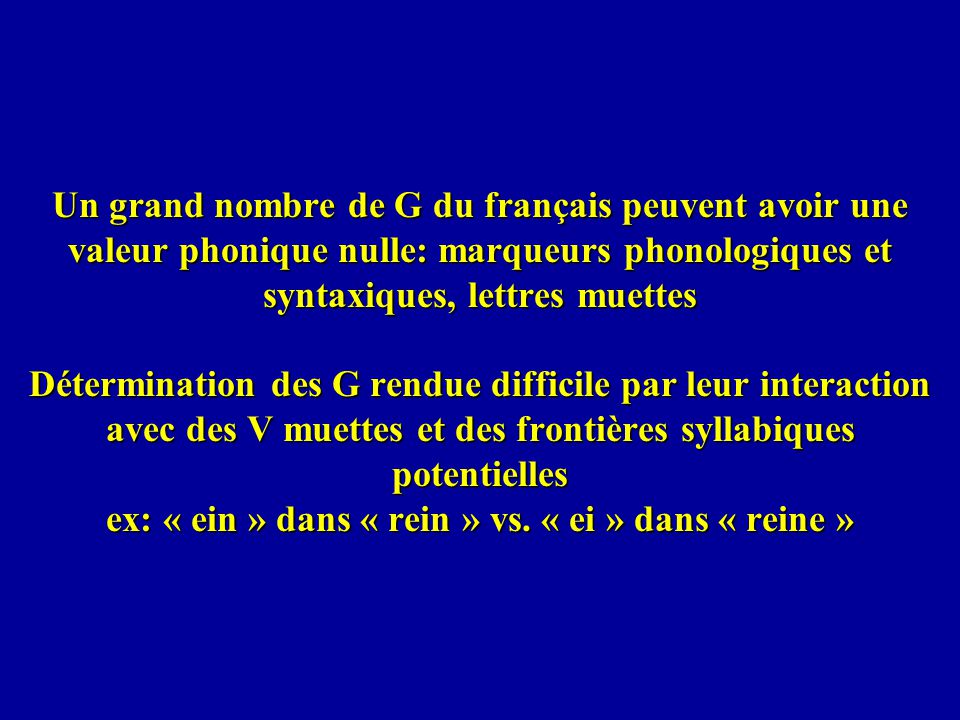 Un grand nombre de G du français peuvent avoir une valeur phonique nulle: marqueurs phonologiques et syntaxiques, lettres muettes Détermination des G rendue difficile par leur interaction avec des V muettes et des frontières syllabiques potentielles ex: « ein » dans « rein » vs.