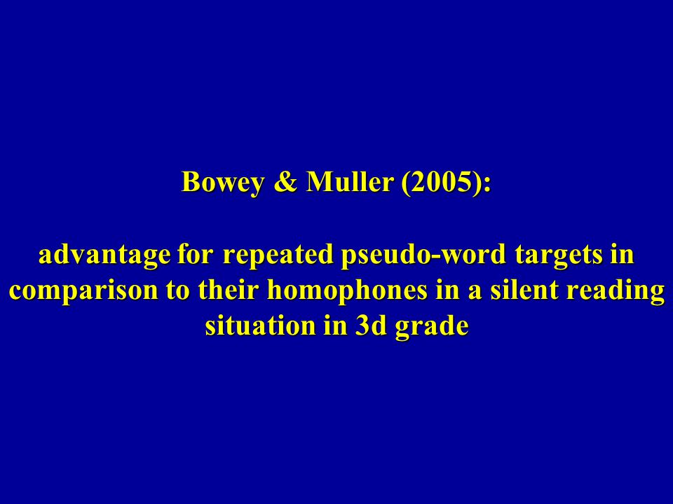 Bowey & Muller (2005): advantage for repeated pseudo-word targets in comparison to their homophones in a silent reading situation in 3d grade