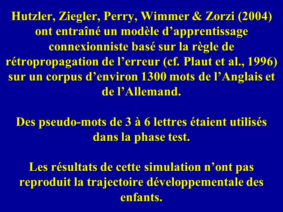 Hutzler, Ziegler, Perry, Wimmer & Zorzi (2004) ont entraîné un modèle d'apprentissage connexionniste basé sur la règle de rétropropagation de l'erreur (cf.