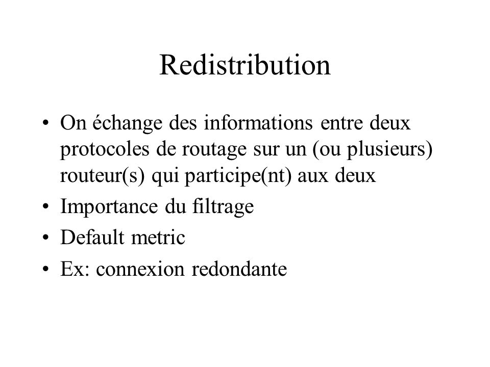 Redistribution On échange des informations entre deux protocoles de routage sur un (ou plusieurs) routeur(s) qui participe(nt) aux deux.