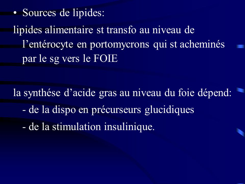 Sources de lipides: lipides alimentaire st transfo au niveau de l'entérocyte en portomycrons qui st acheminés par le sg vers le FOIE.