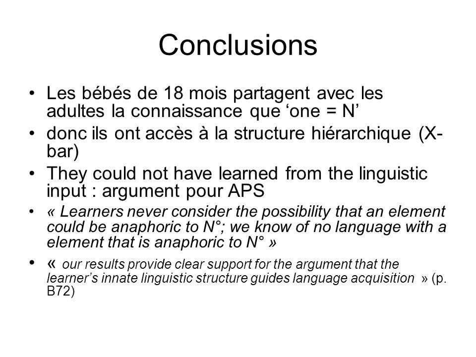 Conclusions Les bébés de 18 mois partagent avec les adultes la connaissance que 'one = N' donc ils ont accès à la structure hiérarchique (X-bar)