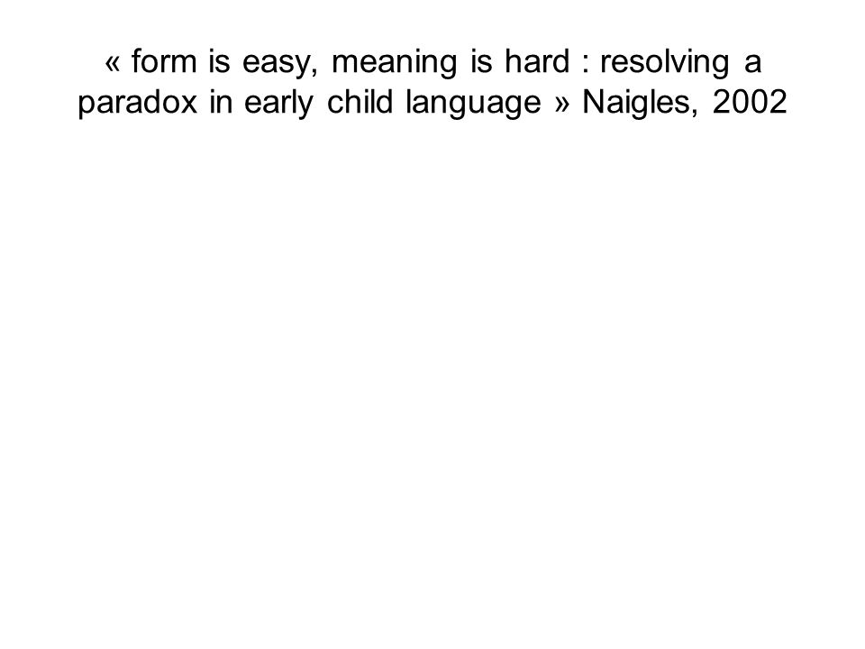 « form is easy, meaning is hard : resolving a paradox in early child language » Naigles, 2002