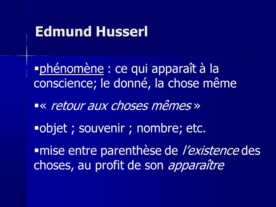 Edmund Husserl phénomène : ce qui apparaît à la conscience; le donné, la chose même. « retour aux choses mêmes »