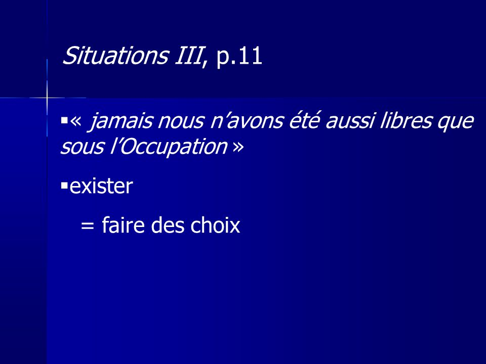 Situations III, p.11 « jamais nous n'avons été aussi libres que sous l'Occupation » exister. = faire des choix.