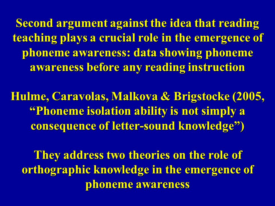 Second argument against the idea that reading teaching plays a crucial role in the emergence of phoneme awareness: data showing phoneme awareness before any reading instruction Hulme, Caravolas, Malkova & Brigstocke (2005, Phoneme isolation ability is not simply a consequence of letter-sound knowledge ) They address two theories on the role of orthographic knowledge in the emergence of phoneme awareness