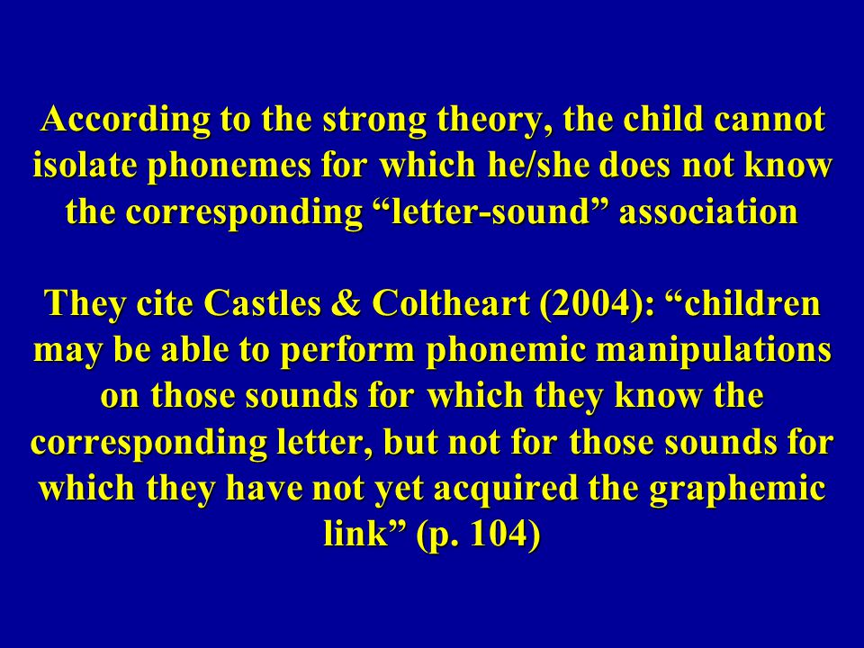 According to the strong theory, the child cannot isolate phonemes for which he/she does not know the corresponding letter-sound association They cite Castles & Coltheart (2004): children may be able to perform phonemic manipulations on those sounds for which they know the corresponding letter, but not for those sounds for which they have not yet acquired the graphemic link (p.