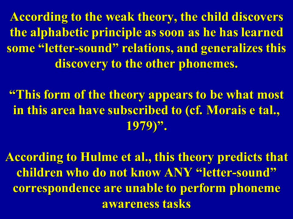According to the weak theory, the child discovers the alphabetic principle as soon as he has learned some letter-sound relations, and generalizes this discovery to the other phonemes.