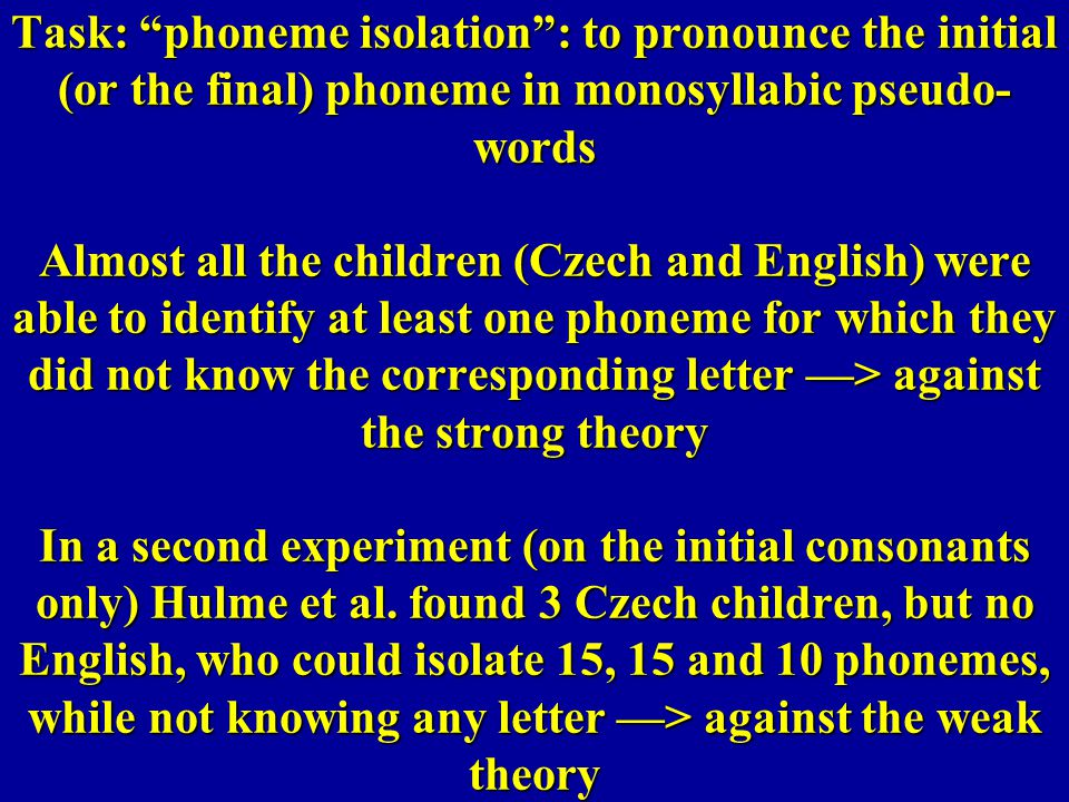 Task: phoneme isolation : to pronounce the initial (or the final) phoneme in monosyllabic pseudo-words Almost all the children (Czech and English) were able to identify at least one phoneme for which they did not know the corresponding letter —> against the strong theory In a second experiment (on the initial consonants only) Hulme et al.