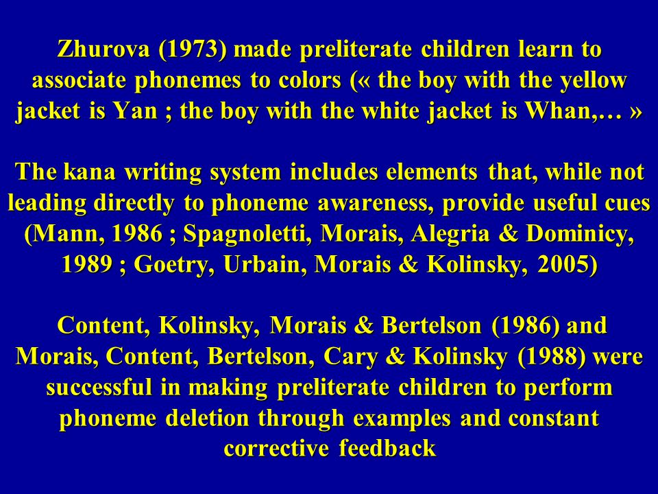 Zhurova (1973) made preliterate children learn to associate phonemes to colors (« the boy with the yellow jacket is Yan ; the boy with the white jacket is Whan,… » The kana writing system includes elements that, while not leading directly to phoneme awareness, provide useful cues (Mann, 1986 ; Spagnoletti, Morais, Alegria & Dominicy, 1989 ; Goetry, Urbain, Morais & Kolinsky, 2005) Content, Kolinsky, Morais & Bertelson (1986) and Morais, Content, Bertelson, Cary & Kolinsky (1988) were successful in making preliterate children to perform phoneme deletion through examples and constant corrective feedback