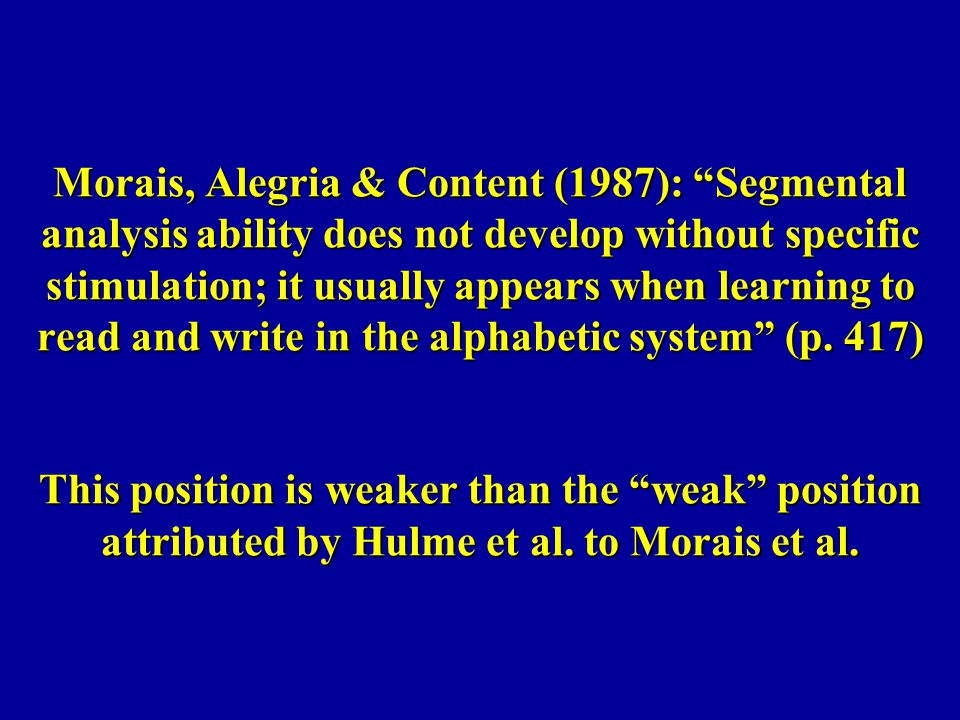 Morais, Alegria & Content (1987): Segmental analysis ability does not develop without specific stimulation; it usually appears when learning to read and write in the alphabetic system (p.