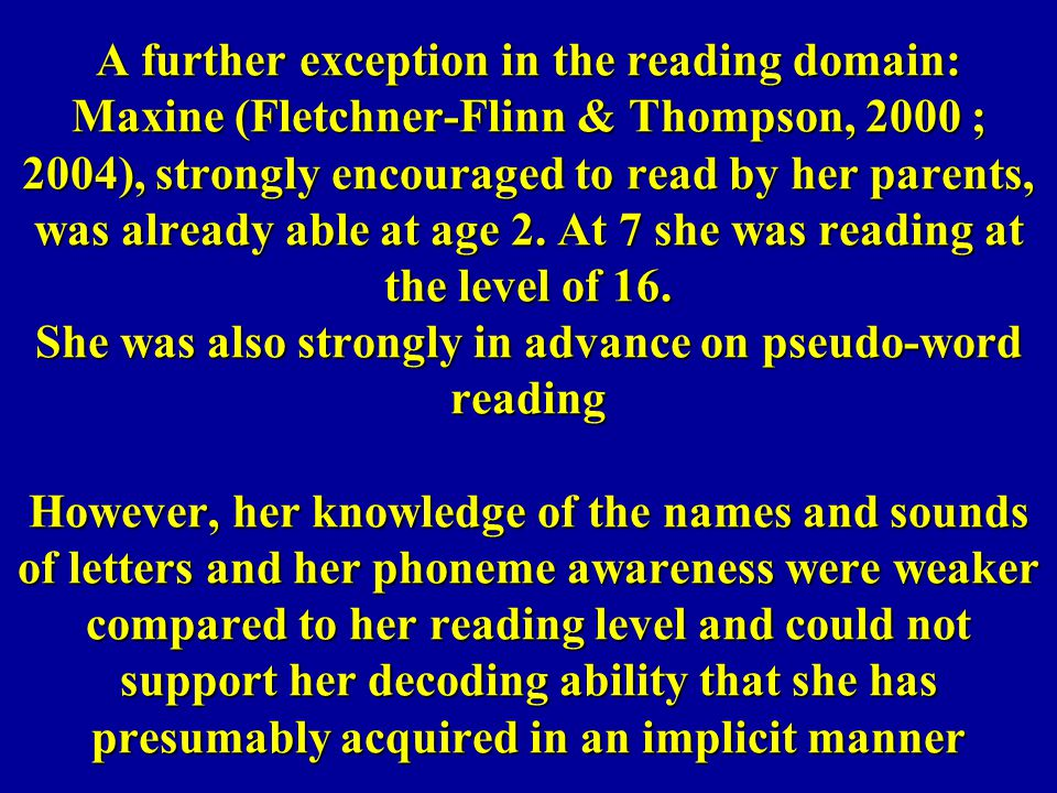 A further exception in the reading domain: Maxine (Fletchner-Flinn & Thompson, 2000 ; 2004), strongly encouraged to read by her parents, was already able at age 2.