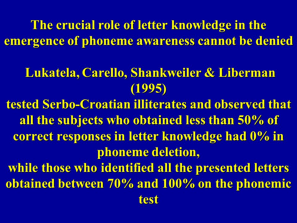 The crucial role of letter knowledge in the emergence of phoneme awareness cannot be denied Lukatela, Carello, Shankweiler & Liberman (1995) tested Serbo-Croatian illiterates and observed that all the subjects who obtained less than 50% of correct responses in letter knowledge had 0% in phoneme deletion, while those who identified all the presented letters obtained between 70% and 100% on the phonemic test