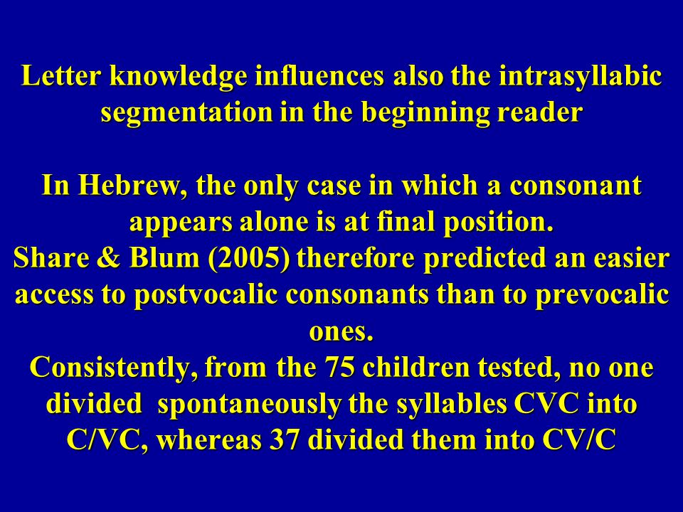 Letter knowledge influences also the intrasyllabic segmentation in the beginning reader In Hebrew, the only case in which a consonant appears alone is at final position.