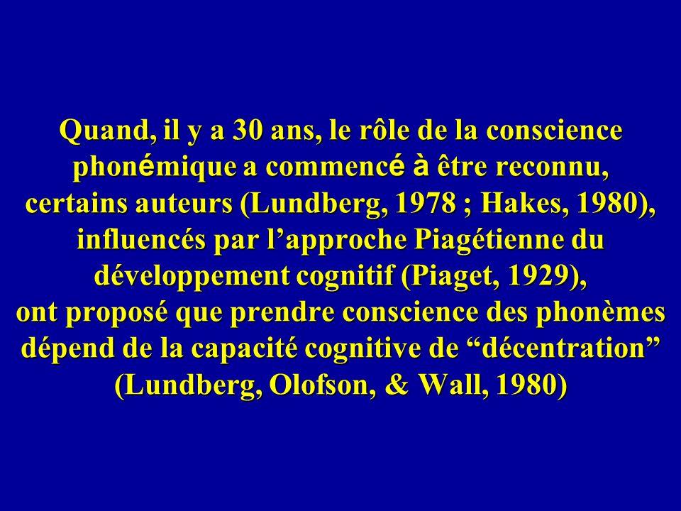 Quand, il y a 30 ans, le rôle de la conscience phonémique a commencé à être reconnu, certains auteurs (Lundberg, 1978 ; Hakes, 1980), influencés par l'approche Piagétienne du développement cognitif (Piaget, 1929), ont proposé que prendre conscience des phonèmes dépend de la capacité cognitive de décentration (Lundberg, Olofson, & Wall, 1980)