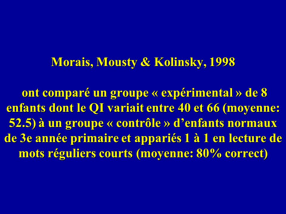 Morais, Mousty & Kolinsky, 1998 ont comparé un groupe « expérimental » de 8 enfants dont le QI variait entre 40 et 66 (moyenne: 52.5) à un groupe « contrôle » d'enfants normaux de 3e année primaire et appariés 1 à 1 en lecture de mots réguliers courts (moyenne: 80% correct)