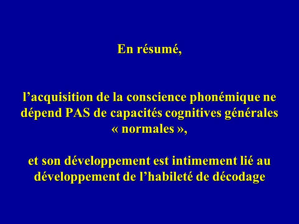 En résumé, l'acquisition de la conscience phonémique ne dépend PAS de capacités cognitives générales « normales », et son développement est intimement lié au développement de l'habileté de décodage