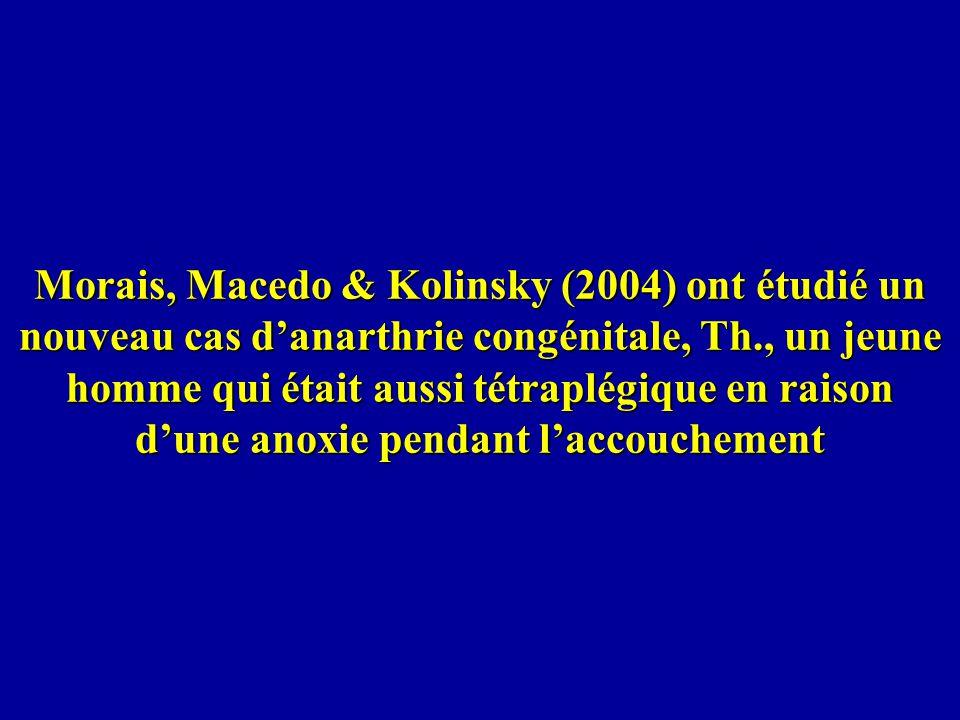 Morais, Macedo & Kolinsky (2004) ont étudié un nouveau cas d'anarthrie congénitale, Th., un jeune homme qui était aussi tétraplégique en raison d'une anoxie pendant l'accouchement