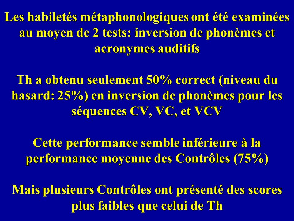 Les habiletés métaphonologiques ont été examinées au moyen de 2 tests: inversion de phonèmes et acronymes auditifs Th a obtenu seulement 50% correct (niveau du hasard: 25%) en inversion de phonèmes pour les séquences CV, VC, et VCV Cette performance semble inférieure à la performance moyenne des Contrôles (75%) Mais plusieurs Contrôles ont présenté des scores plus faibles que celui de Th