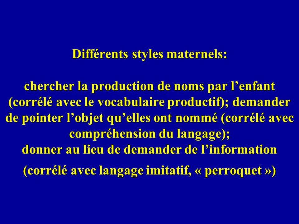 Différents styles maternels: chercher la production de noms par l'enfant (corrélé avec le vocabulaire productif); demander de pointer l'objet qu'elles ont nommé (corrélé avec compréhension du langage); donner au lieu de demander de l'information (corrélé avec langage imitatif, « perroquet »)