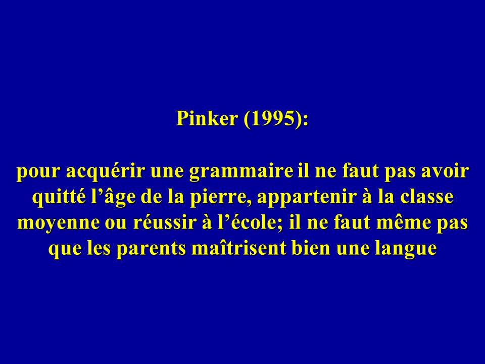 Pinker (1995): pour acquérir une grammaire il ne faut pas avoir quitté l'âge de la pierre, appartenir à la classe moyenne ou réussir à l'école; il ne faut même pas que les parents maîtrisent bien une langue