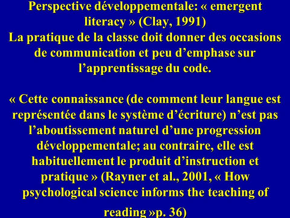 Perspective développementale: « emergent literacy » (Clay, 1991) La pratique de la classe doit donner des occasions de communication et peu d'emphase sur l'apprentissage du code.