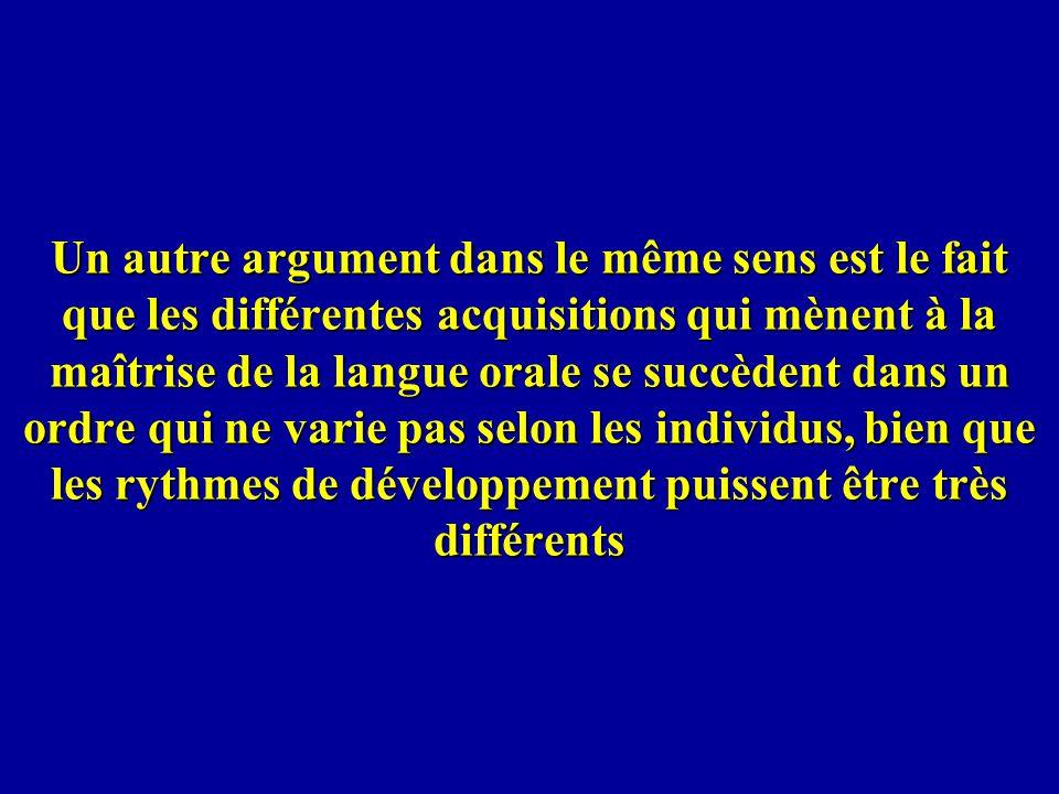 Un autre argument dans le même sens est le fait que les différentes acquisitions qui mènent à la maîtrise de la langue orale se succèdent dans un ordre qui ne varie pas selon les individus, bien que les rythmes de développement puissent être très différents