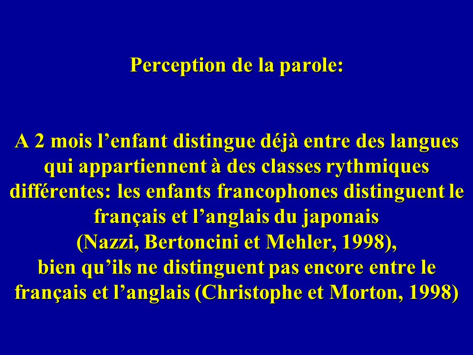 Perception de la parole: A 2 mois l'enfant distingue déjà entre des langues qui appartiennent à des classes rythmiques différentes: les enfants francophones distinguent le français et l'anglais du japonais (Nazzi, Bertoncini et Mehler, 1998), bien qu'ils ne distinguent pas encore entre le français et l'anglais (Christophe et Morton, 1998)