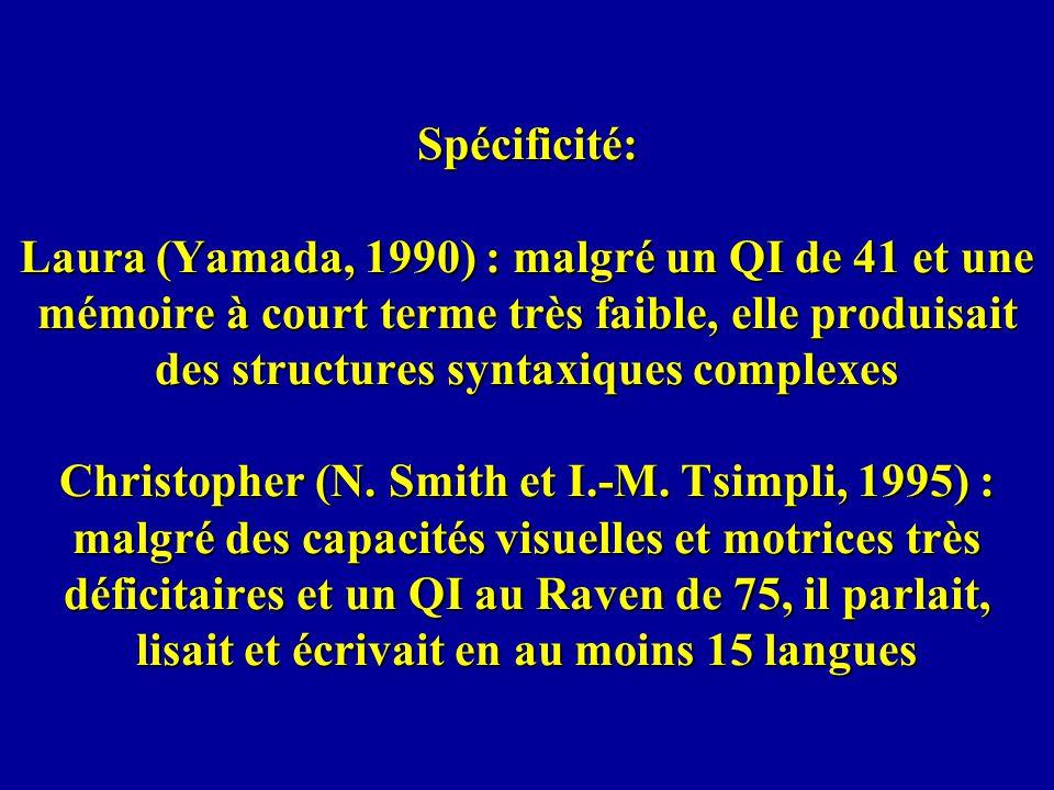 Spécificité: Laura (Yamada, 1990) : malgré un QI de 41 et une mémoire à court terme très faible, elle produisait des structures syntaxiques complexes Christopher (N.