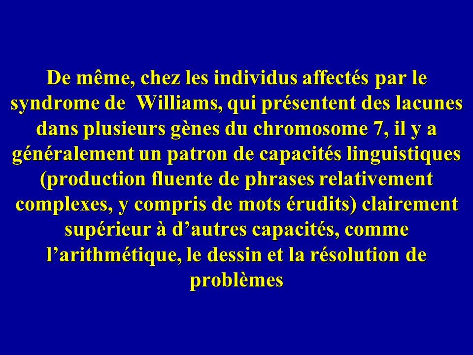 De même, chez les individus affectés par le syndrome de Williams, qui présentent des lacunes dans plusieurs gènes du chromosome 7, il y a généralement un patron de capacités linguistiques (production fluente de phrases relativement complexes, y compris de mots érudits) clairement supérieur à d'autres capacités, comme l'arithmétique, le dessin et la résolution de problèmes