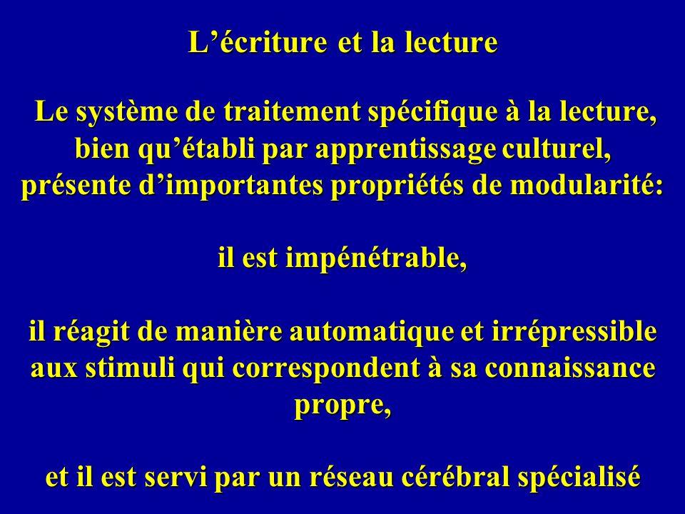 L'écriture et la lecture Le système de traitement spécifique à la lecture, bien qu'établi par apprentissage culturel, présente d'importantes propriétés de modularité: il est impénétrable, il réagit de manière automatique et irrépressible aux stimuli qui correspondent à sa connaissance propre, et il est servi par un réseau cérébral spécialisé