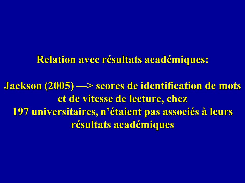 Relation avec résultats académiques: Jackson (2005) —> scores de identification de mots et de vitesse de lecture, chez 197 universitaires, n'étaient pas associés à leurs résultats académiques
