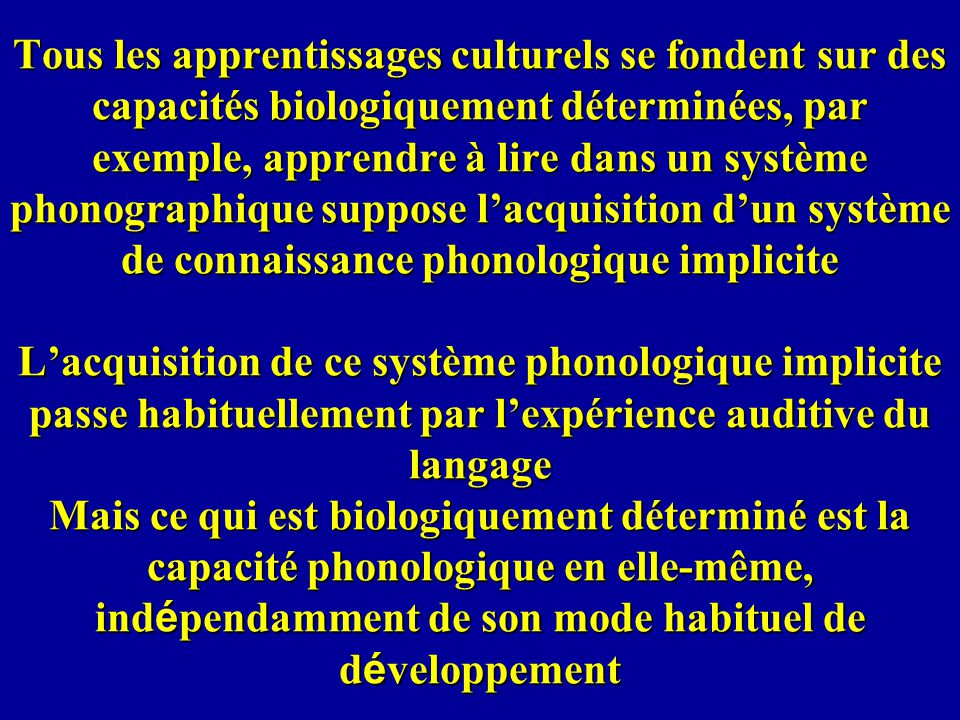 Tous les apprentissages culturels se fondent sur des capacités biologiquement déterminées, par exemple, apprendre à lire dans un système phonographique suppose l'acquisition d'un système de connaissance phonologique implicite L'acquisition de ce système phonologique implicite passe habituellement par l'expérience auditive du langage Mais ce qui est biologiquement déterminé est la capacité phonologique en elle-même, indépendamment de son mode habituel de développement
