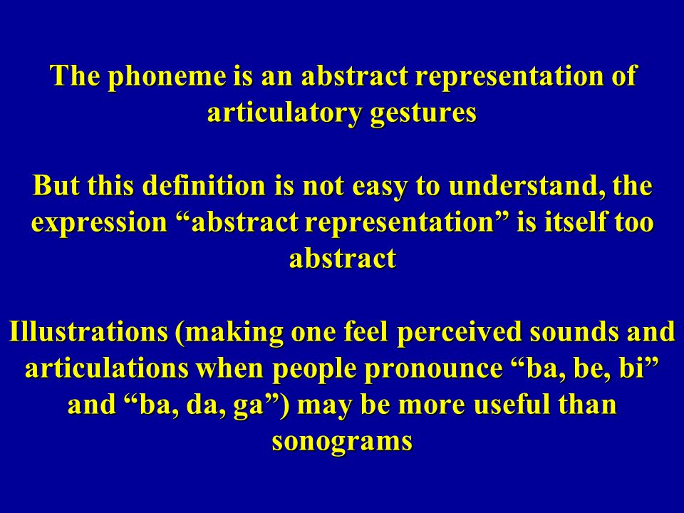 The phoneme is an abstract representation of articulatory gestures But this definition is not easy to understand, the expression abstract representation is itself too abstract Illustrations (making one feel perceived sounds and articulations when people pronounce ba, be, bi and ba, da, ga ) may be more useful than sonograms